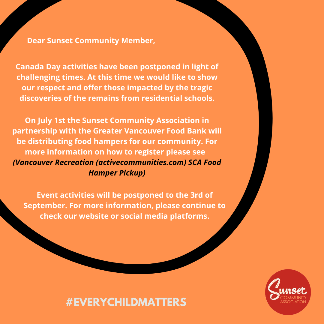 Dear Sunset Community Member, Canada Day activities have been postponed in light of challenging times. At this time we would like to show our respect and offer those impacted by the tragic discoveries of the remains from residential schools. On July 1st the Sunset Community Association in partnership with the Greater Vancouver Food Bank will be distributing food hampers for our community. For more information on how to register please see (Vancouver Recreation (activecommunities.com) SCA Food Hamper Pickup) Event activities will be postponed to the 3rd of September. For more information, please continue to check our website or social media platforms.