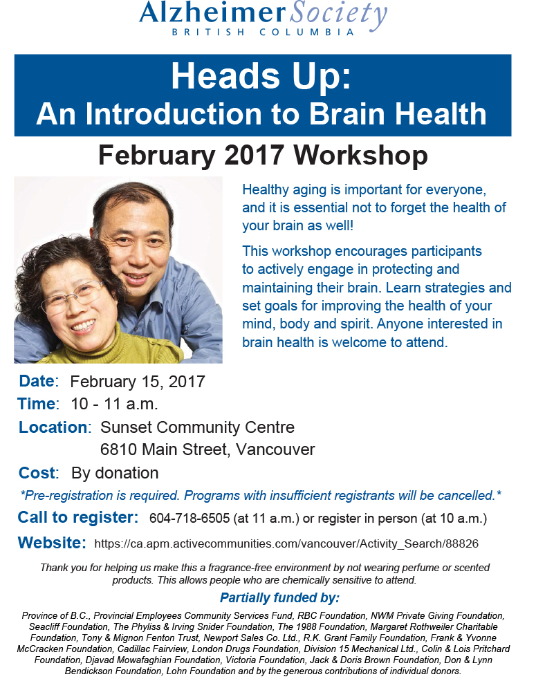 Heads Up:An Introduction to Brain Health Healthy aging is important for everyone, and it is essential not to forget the health of your brain as well! This workshop encourages participants to actively engage in protecting and maintaining their brain. Learn strategies and set goals for improving the health of your mind, body and spirit. Anyone interested in brain health is welcome to attend. February 15, 2017 10 - 11 a.m. Sunset Community Centre 6810 Main Street, Vancouver By donation *Pre-registration is required. Programs with insufficient registrants will be cancelled.* 604-718-6505 (at 11 a.m.) or register in person (at 10 a.m.) Call to register: 604-718-6505 (at 11 a.m.) or register in person (at 10 a.m.) Website: https://ca.apm.activecommunities.com/vancouver/Activity_Search/88826