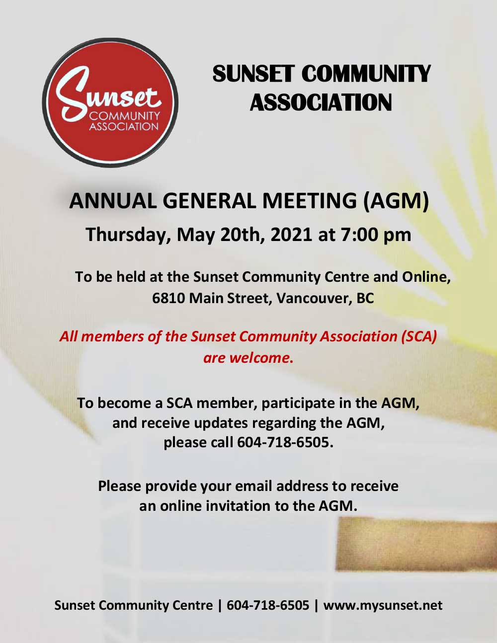 Sunset Community Association ANNUAL GENERAL MEETING (AGM) Thursday, May 20th, 2021 at 7:00 pm To be held at the Sunset Community Centre and Online, 6810 Main St, Vancouver, BC All members of the Sunset Community Association (SCA) are welcome. To become a SCA member, participate in the AGM, and receive updates regarding the AGM, please call 604-718-6505. Please provide your email address to receive an online invitation to the AGM. Sunset Community Centre | 604-718-6505 | www.mysunset.net