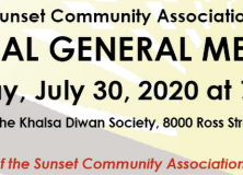 "Sunset Community Association ANNUAL GENERAL MEETING Thursday, July 30, 2020 at 7:00 pm Will be held at the Khalsa Diwan Society, 8000 Ross Street, Vancouver. All members of the Sunset Community Association are welcome. The following amendment is being put forward: And whereas the Sunset Community Association Board of Directors has voted to change the fiscal year of the Sunset Community Association and put this bylaw change to a special resolution; Be it resolved that Bylaw 1.03 of the Sunset Community Association Bylaws be amended to read as follows: ""The fiscal year of the Society beginning in January 2020 shall be from 1 January to 31 August 2020. Thereafter, the fiscal year of the Society shall be from 1 September to 31 August."""