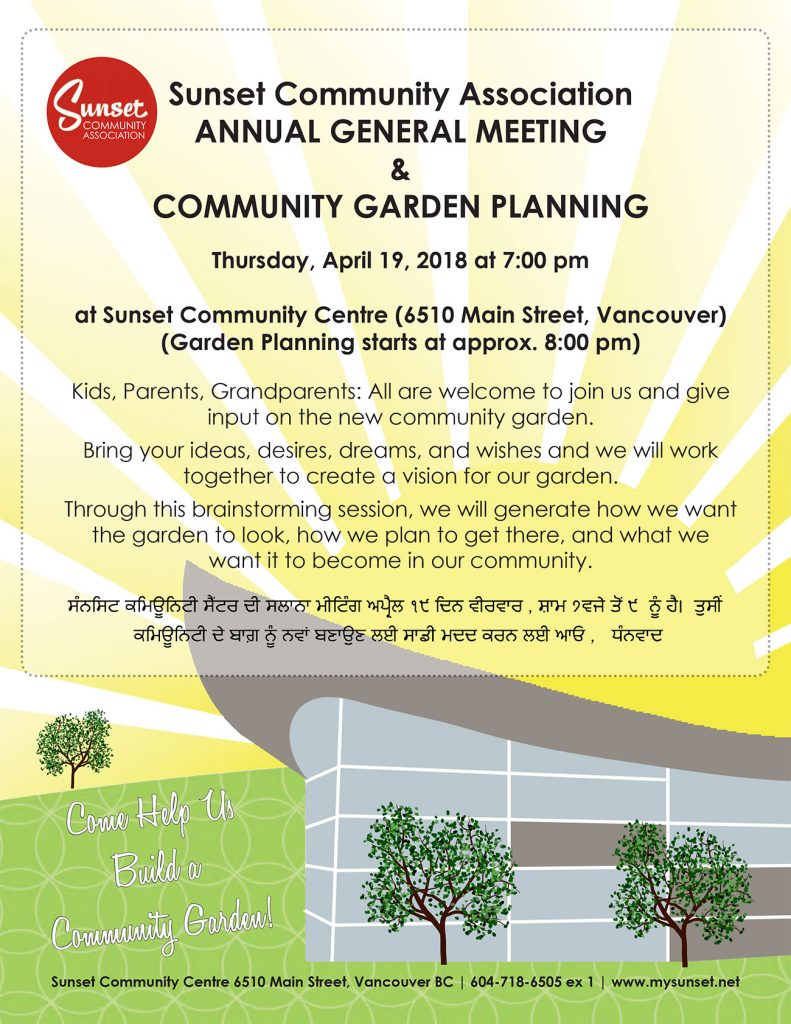 Sunset Community Association ANNUAL GENERAL MEETING & COMMUNITY GARDEN PLANNING Thursday, April 19, 2018 at 7:00 pm at Sunset Community Centre (6510 Main Street, Vancouver) (Garden Planning starts at approx. 8:00 pm) Kids, Parents, Grandparents: All are welcome to join us and give input on the new community garden. Bring your ideas, desires, dreams, and wishes and we will work together to create a vision for our garden. Through this brainstorming session, we will generate how we want the garden to look, how we plan to get there, and what we want it to become in our community.