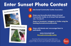 Enter the Sunset Community Centre Photo Contest www.mysunset.net #sunsetcommunitycentre 1. Like Sunset Community Centre Assocation. 2. Share your favourite photo taken at Sunset Community Centre or at Sunset Park between July 1 to July 31. Share on Facebook, Instagram or Twitter using the hashtag #sunsetcommunitycentre. 3. Share with friends and encourage them to participate. The winner will be announced in August 2020 and to acknowledge the winner, the winning photo will be used in the Program Guide or on the Sunset Community Association website.